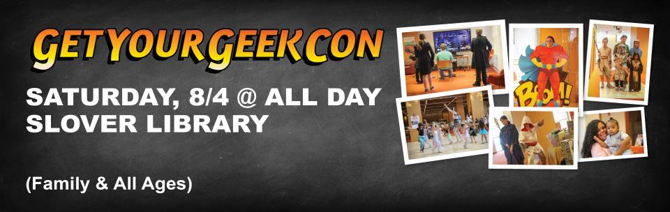 Get Your Geek Con, Saturday August 4, All Day, Slover Library (All Ages & Family)