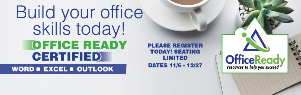 Office Ready Certified: Build Your Office skills today! Word Excel Outlook Please register today, seating limited Dates 11/6 - 12/27