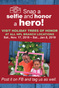 Share a Selfie and Honor a Hero! Visit holiday trees of honor at all NPL locations. Sat. Nov. 17, 2018 - Sat. Jan 5, 2019 Post it on FB and tag us as well.