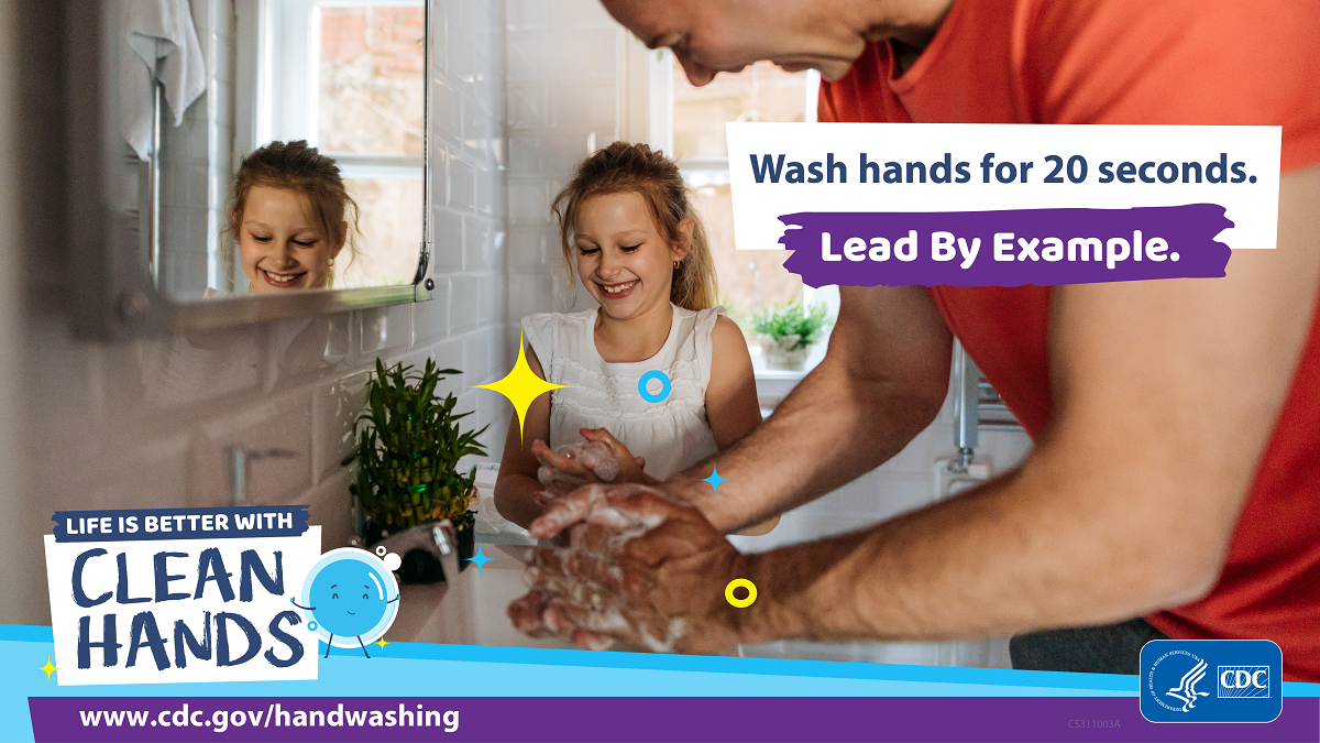 wash hands for at least 20 seconds! Lead by Example. Clean Hands!