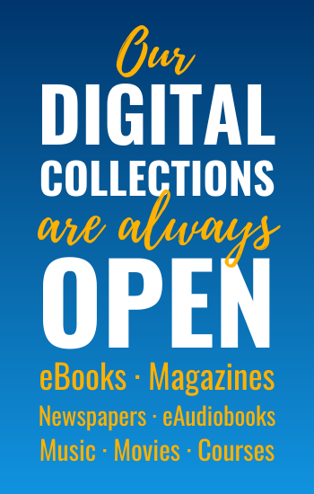 our Digital collections are always open: eBooks, Magazines, Newspapers, eAudiobooks, Music, Courses, Movies